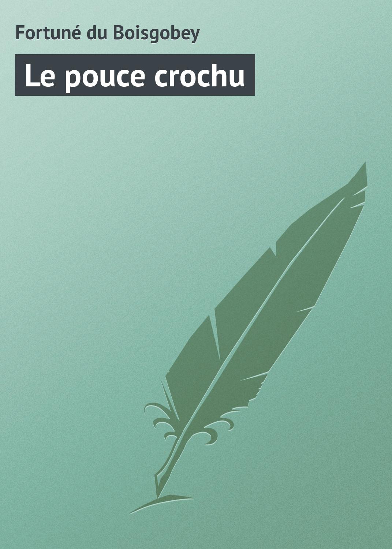 лучшая цена Fortuné du Boisgobey Le pouce crochu