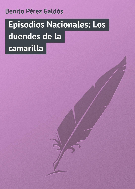 Benito Pérez Galdós Episodios Nacionales: Los duendes de la camarilla benito pérez galdós episodios nacionales la corte de carlos iv