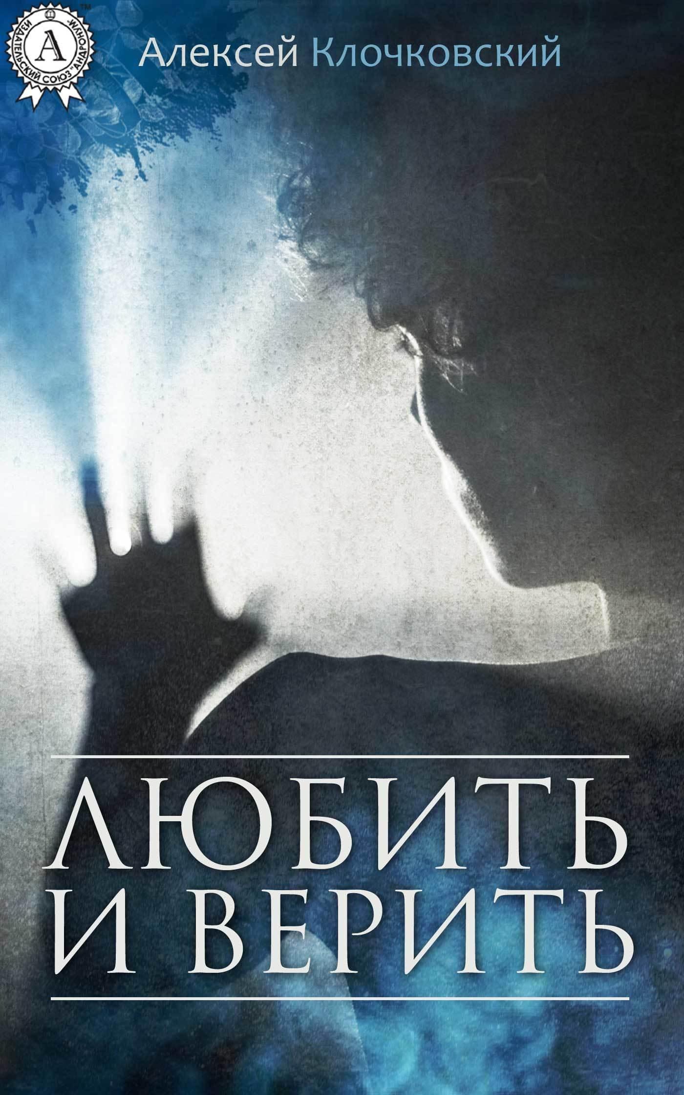 Алексей Клочковский Любить и верить алексей клочковский жить – интересно