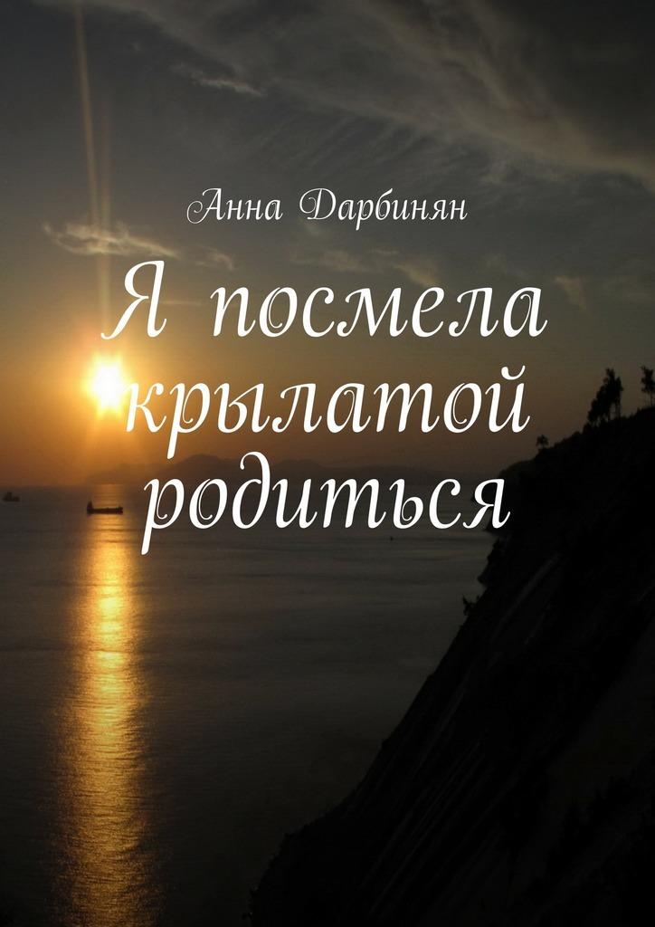 Анна Дарбинян Я посмела крылатой родиться анна дарбинян знал только он