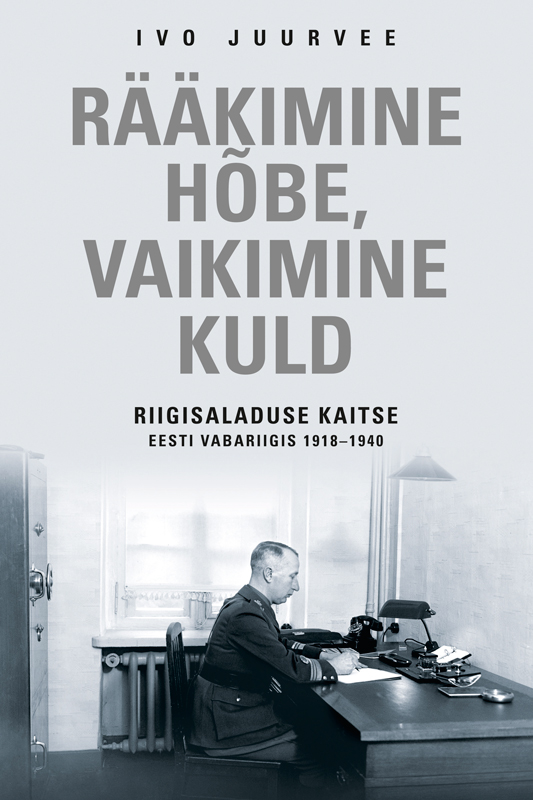 Ivo Juurvee Rääkimine hõbe, vaikimine kuld. Riigisaladuse kaitse Eesti Vabariigis 1918–1940 цены