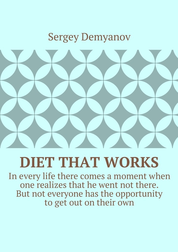 Sergey Demyanov Diet that works. In every life there comes a moment when one realizes that he went not there. But not everyone has the opportunity to get out on their own. the reverse diet