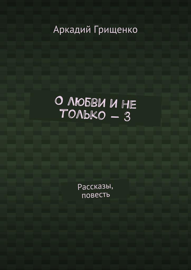 Аркадий Александрович Грищенко О любви и не только – 3. Рассказы, повесть