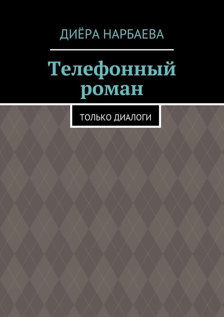 Диёра Нарбаева Телефонный роман. Только диалоги диёра нарбаева наказание без преступления
