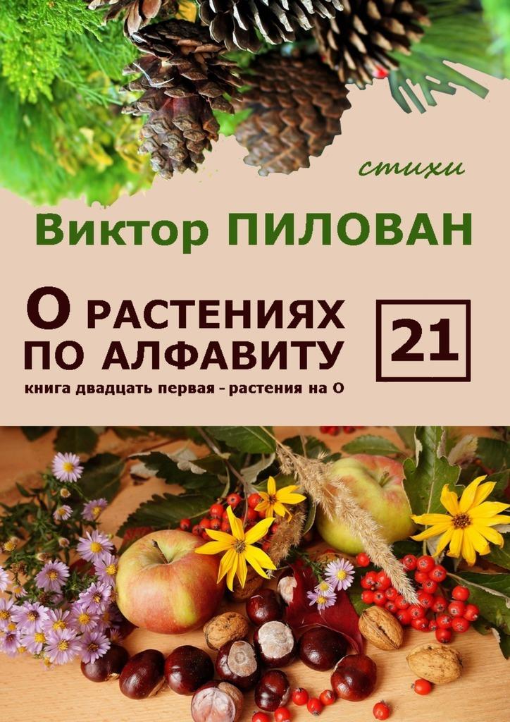 Виктор Пилован О растениях по алфавиту. Книга двадцать первая. Растения на О