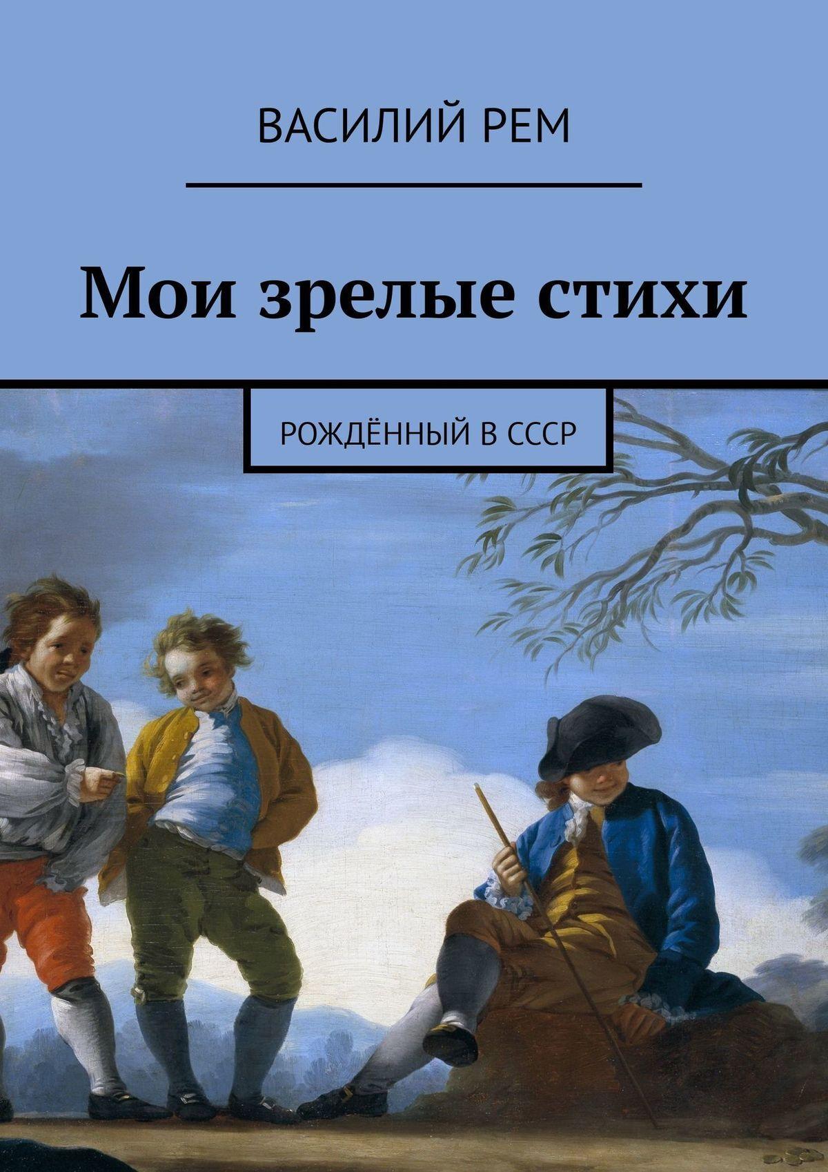 Василий Рем Мои зрелые стихи. Рожденный вСССР василий рем стихи длявсех рожденный вссср