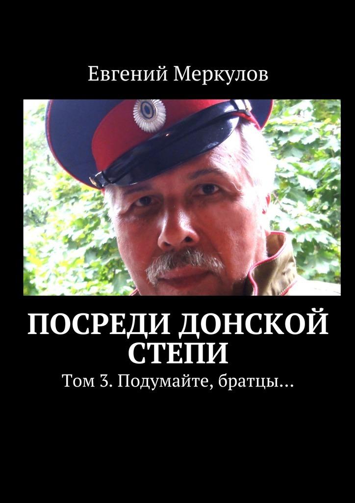 Евгений Меркулов Посреди донской степи. Том 3.Подумайте, братцы… евгений меркулов когда мне 64