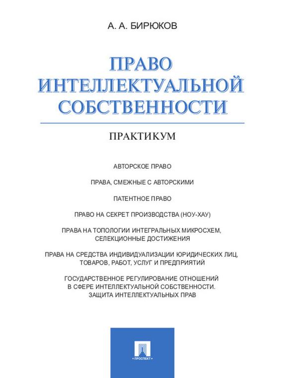 Александр Александрович Бирюков Право интеллектуальной собственности. Практикум а а бирюков право интеллектуальной собственности практикум