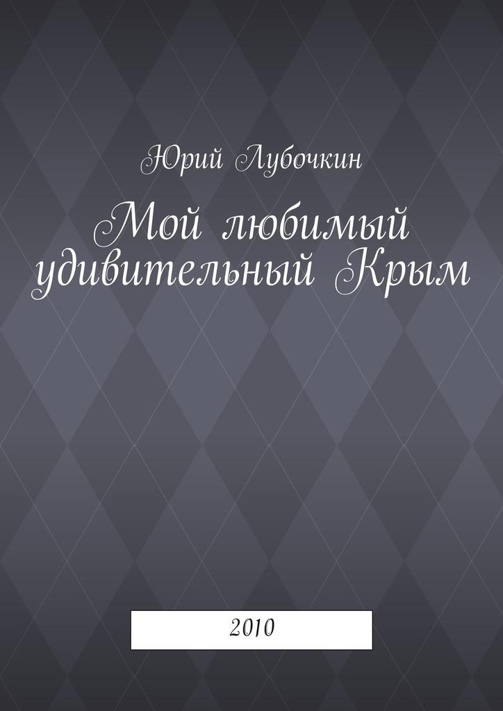 Юрий Лубочкин Мой любимый удивительныйКрым. 2010 цена