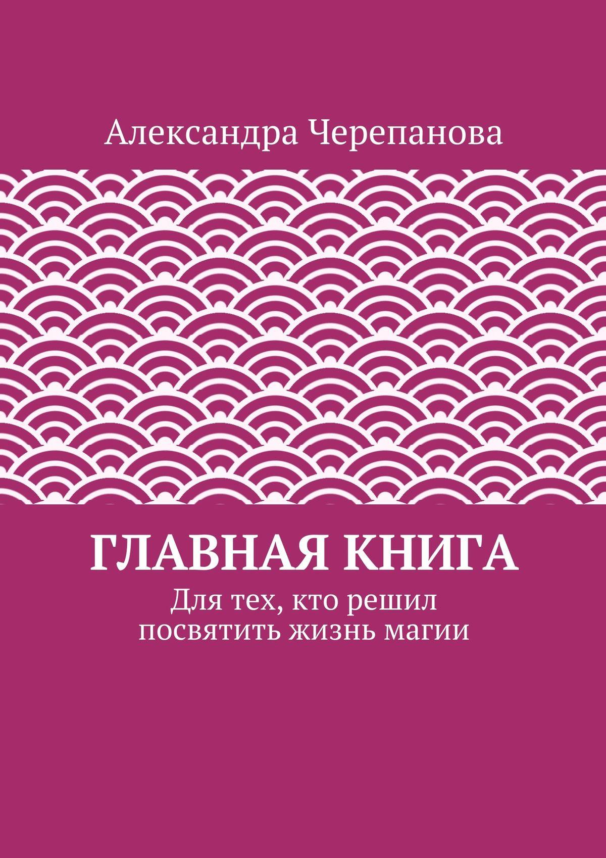 Александра Черепанова Главная книга. Для тех, кто решил посвятить жизнь магии источник магии