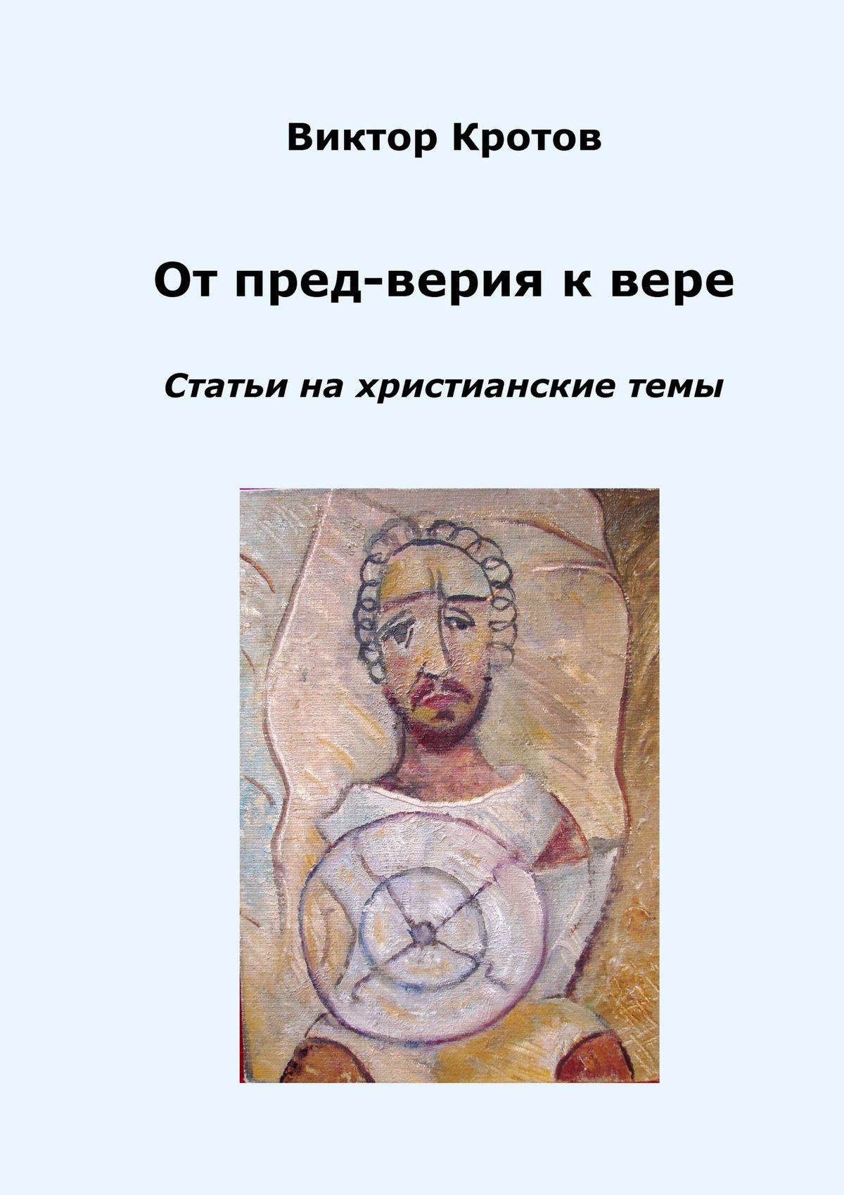Виктор Кротов От пред-верия к вере. Статьи на христианские темы