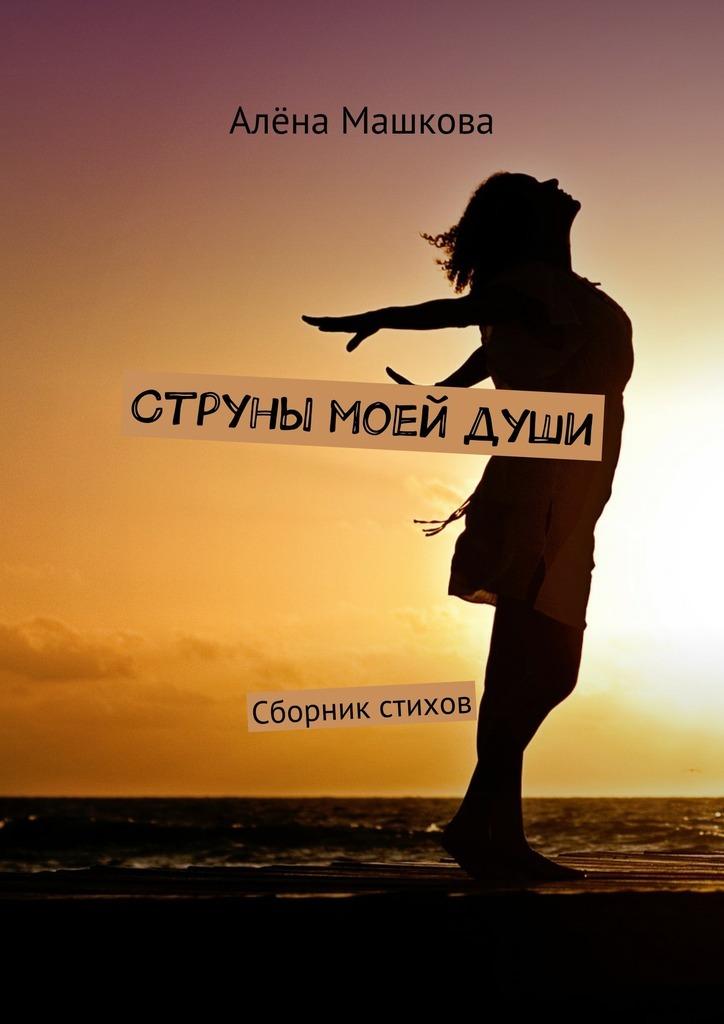 Алёна Машкова Струны моейдуши. Сборник стихов цена