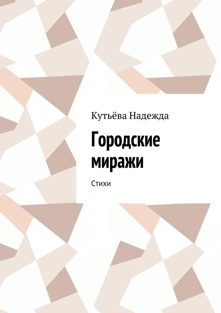 Кутьёва Надежда Городские миражи. Стихи слуцкер с б с отечеством и сердцем и душой стихи и песни cd