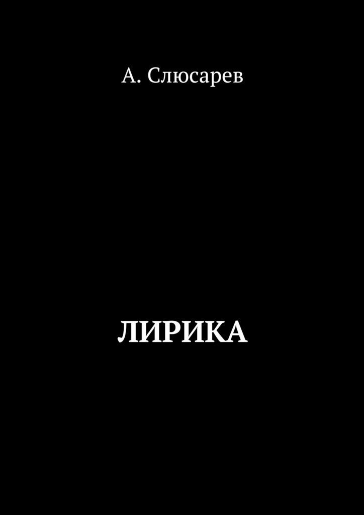 Анатолий Евгеньевич Слюсарев Лирика анатолий субботин смерть ветра книга стихов