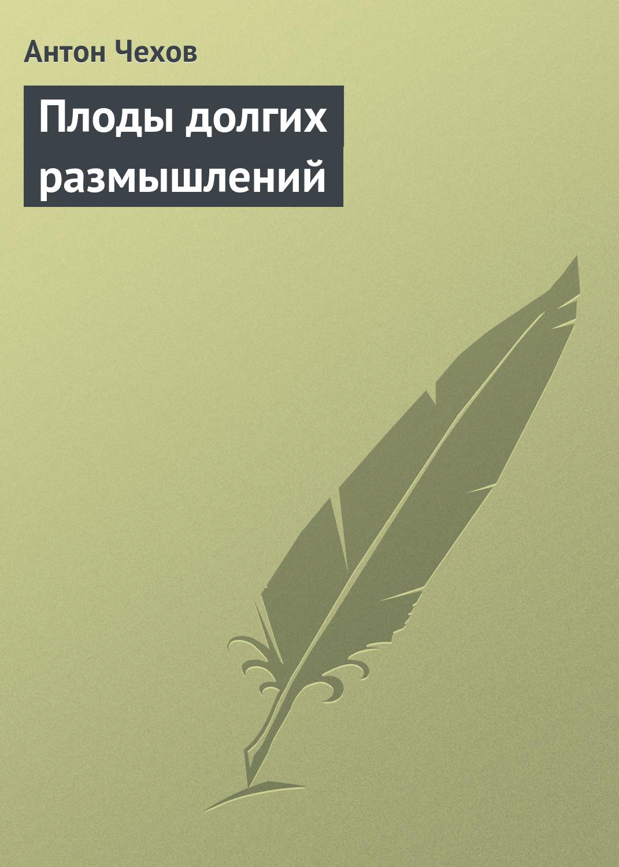 Антон Чехов Плоды долгих размышлений