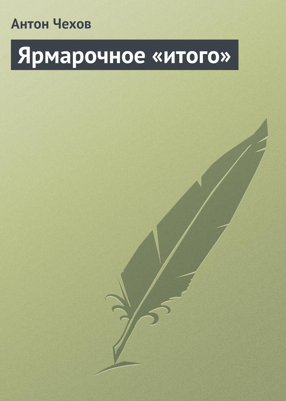 Антон Чехов Ярмарочное «итого» антон чехов ярмарочное итого