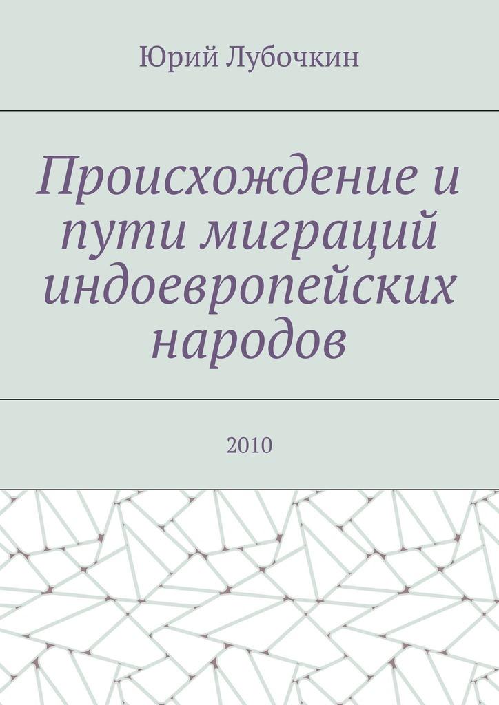 Юрий Лубочкин Происхождение и пути миграций индоевропейских народов. 2010 цена