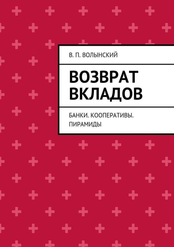 В. П. Волынский Возврат вкладов. Банки. Кооперативы. Пирамиды