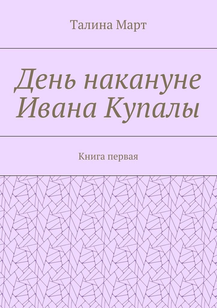 Талина Март День накануне Ивана Купалы. Книга первая азаров н судьбу не выбирают накануне книга первая