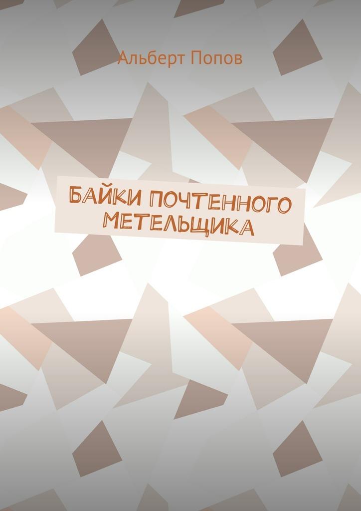Альберт Витальевич Попов Байки Почтенного Метельщика цены онлайн
