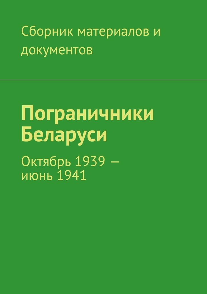 Коллектив авторов граничники Беларуси. Октябрь 1939– июнь1941