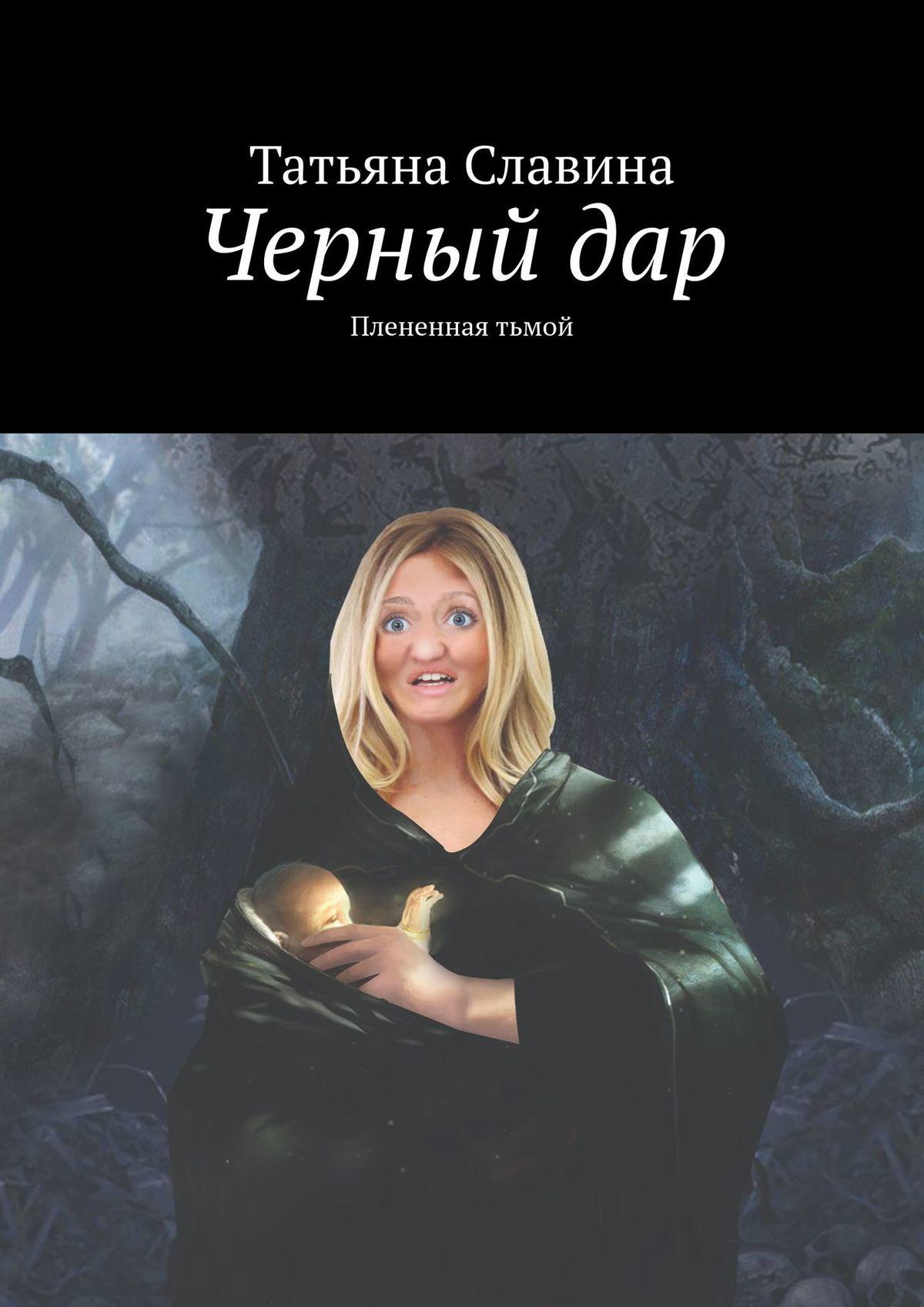 Татьяна Славина Черный дар. Плененная тьмой татьяна славина черный дар наследник старого колдуна