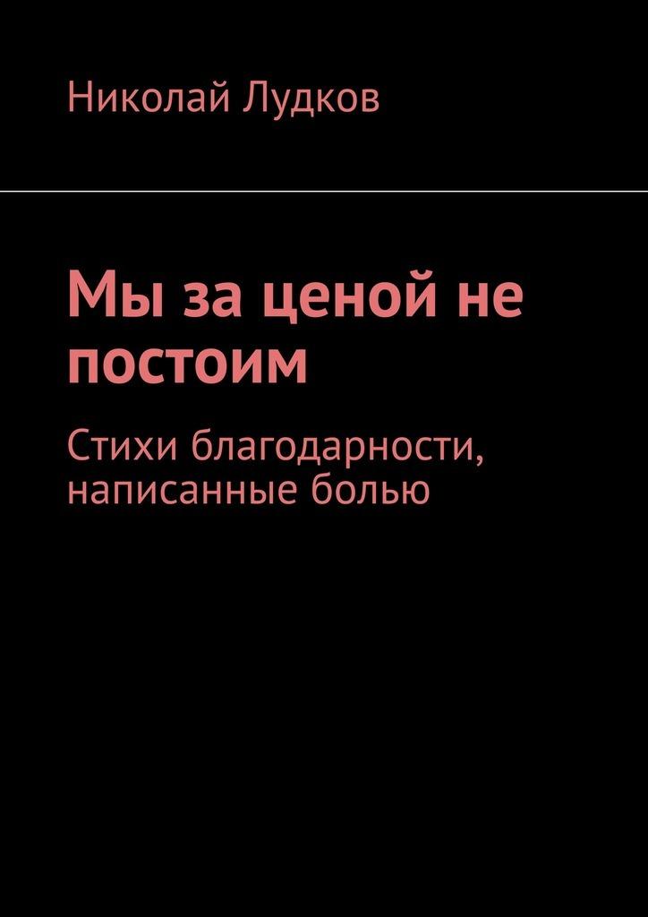 Николай Анатольевич Лудков Мы за ценой не постоим. Стихи благодарности, написанные болью николай оганесов спринт ценой в жизнь