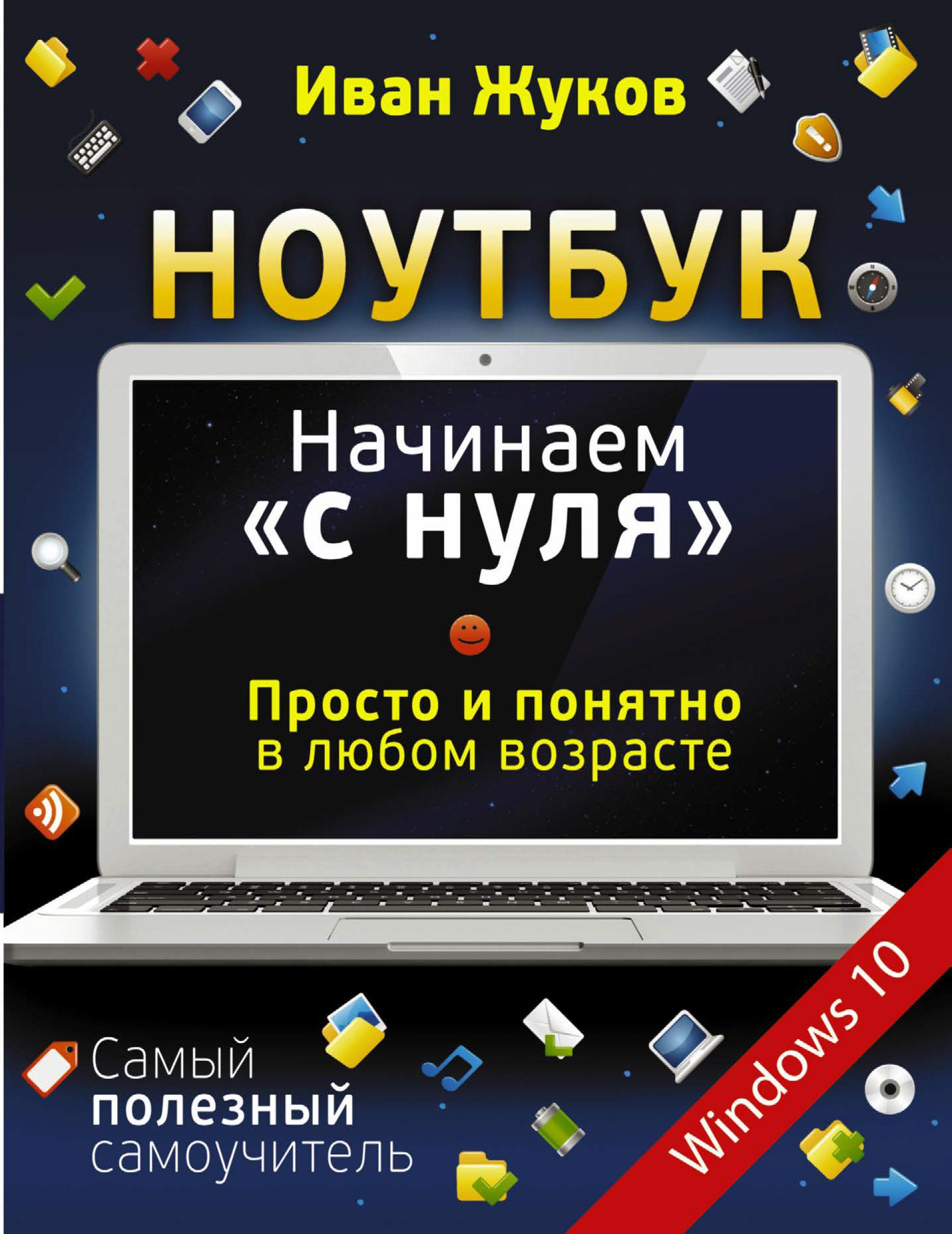 Иван Жуков Ноутбук. Начинаем «с нуля». Просто и понятно в любом возрасте как включить ноутбук