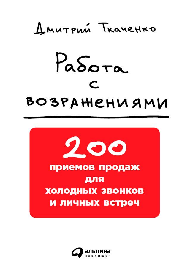 Дмитрий Ткаченко Работа с возражениями: 200 приемов продаж для холодных звонков и личных встреч