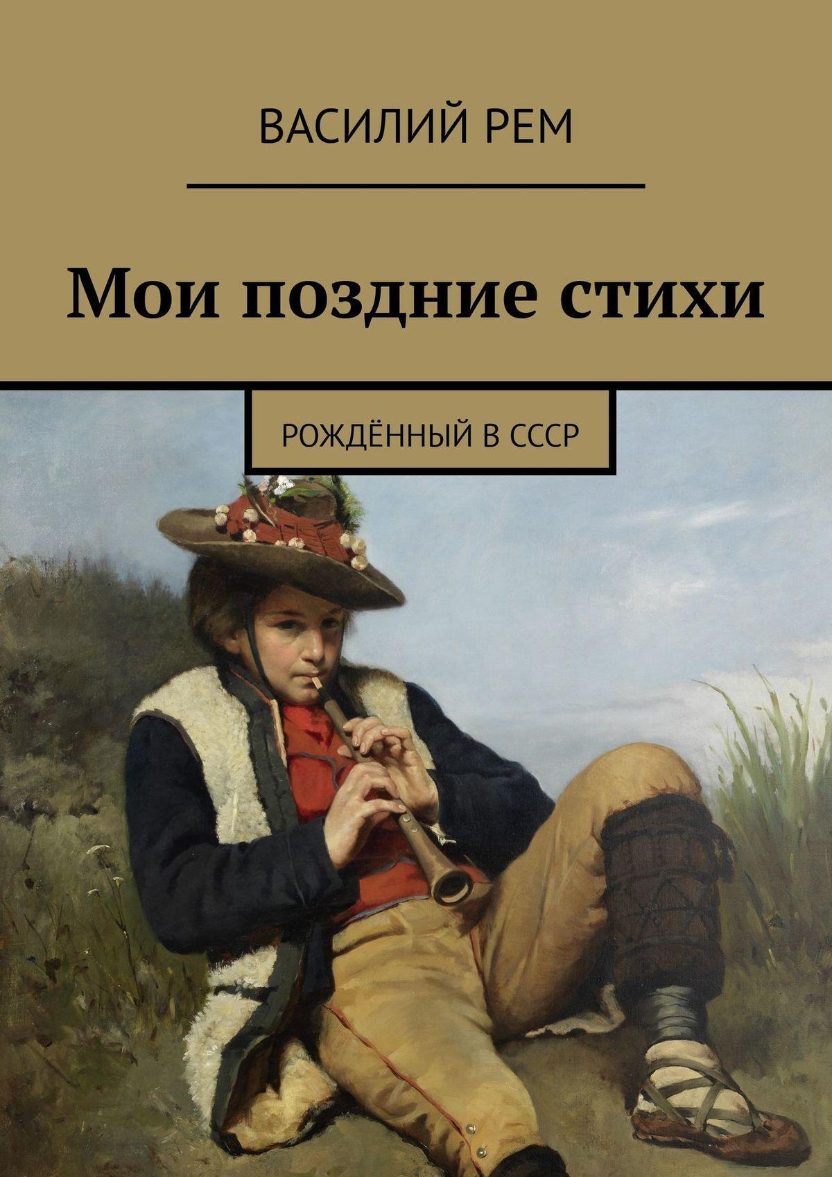 Василий Рем Мои поздние стихи. Рождённый вСССР