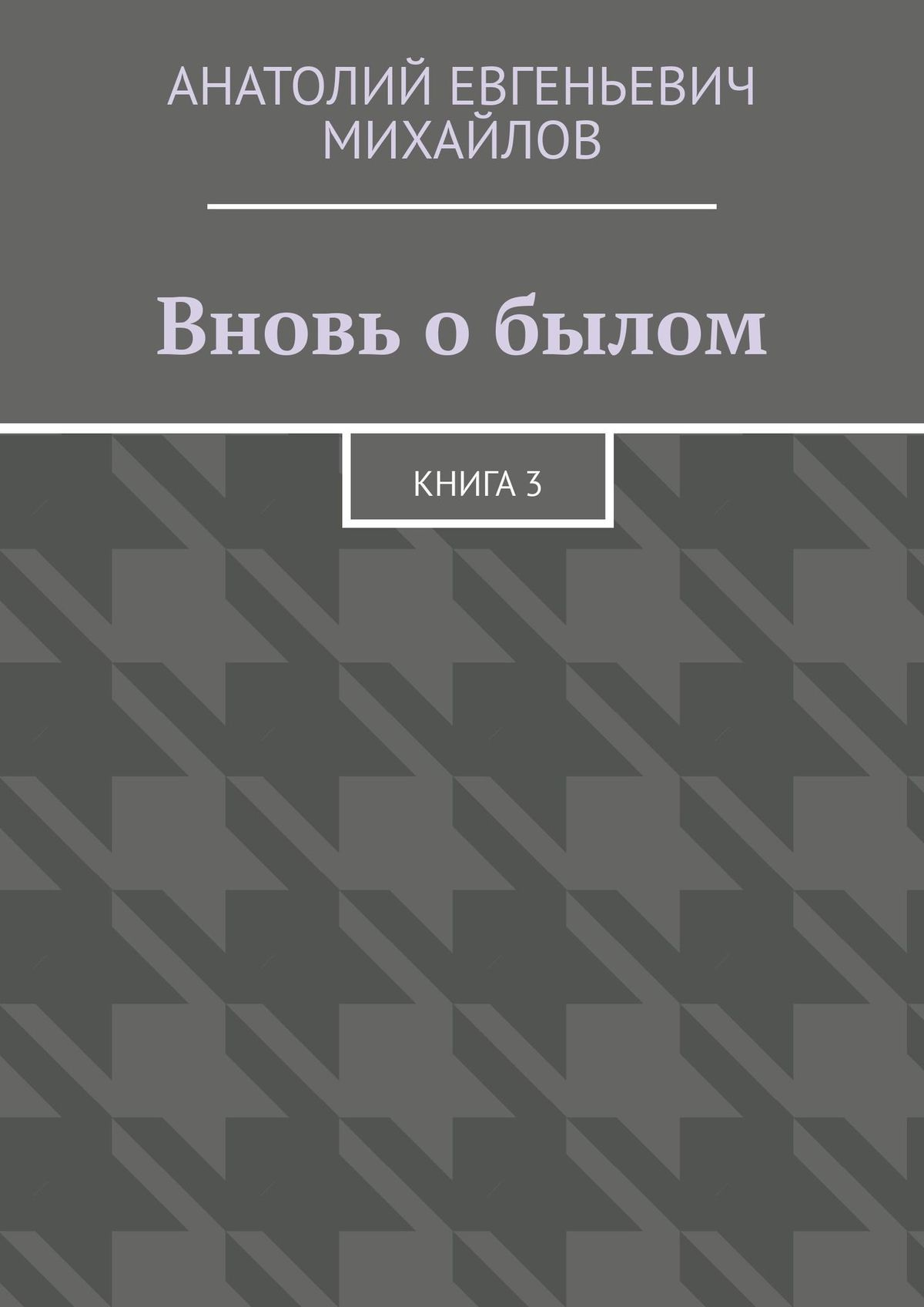 Анатолий Михайлов Вновь обылом. Книга 3 анатолий михайлов вновь о былом книга 4