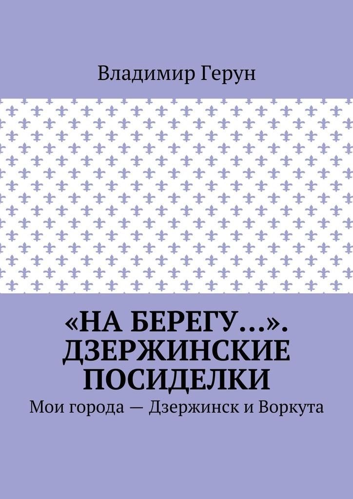 Владимир Герун «На берегу…». Дзержинские посиделки. Мои города– Дзержинск и Воркута
