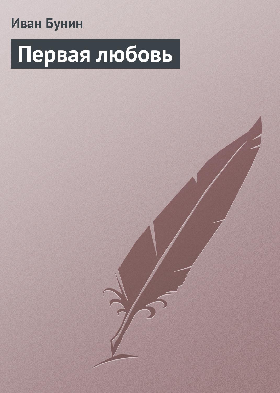 Фото - Иван Бунин Первая любовь иван тургенев первая любовь сборник