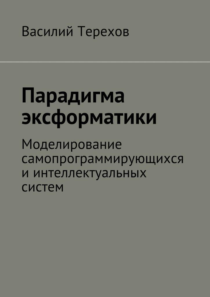 Василий Терехов Парадигма эксформатики. Моделирование самопрограммирующихся иинтеллектуальных систем