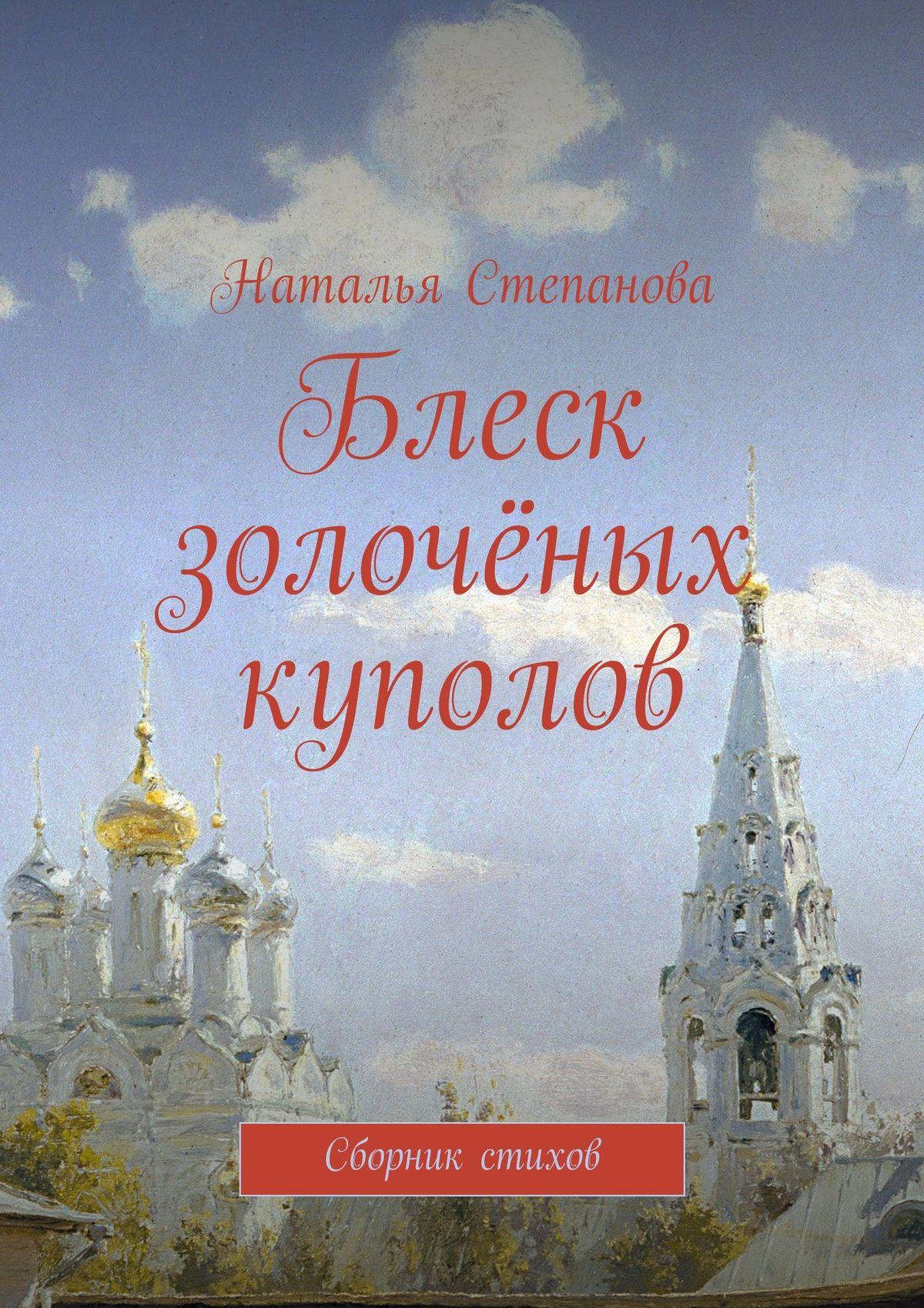 Наталья Алексеевна Степанова Блеск золочёных куполов. Сборник стихов теперь с тобою всегда господь