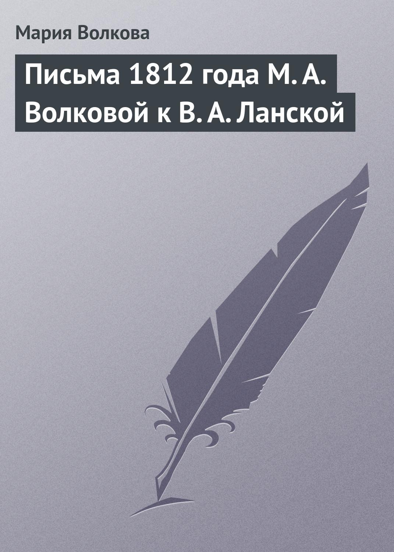 Мария Волкова Письма 1812 года М.А.Волковой к В.А.Ланской бауер