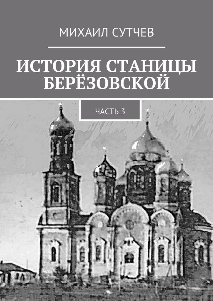Михаил Сутчев История станицы Берёзовской. Часть3