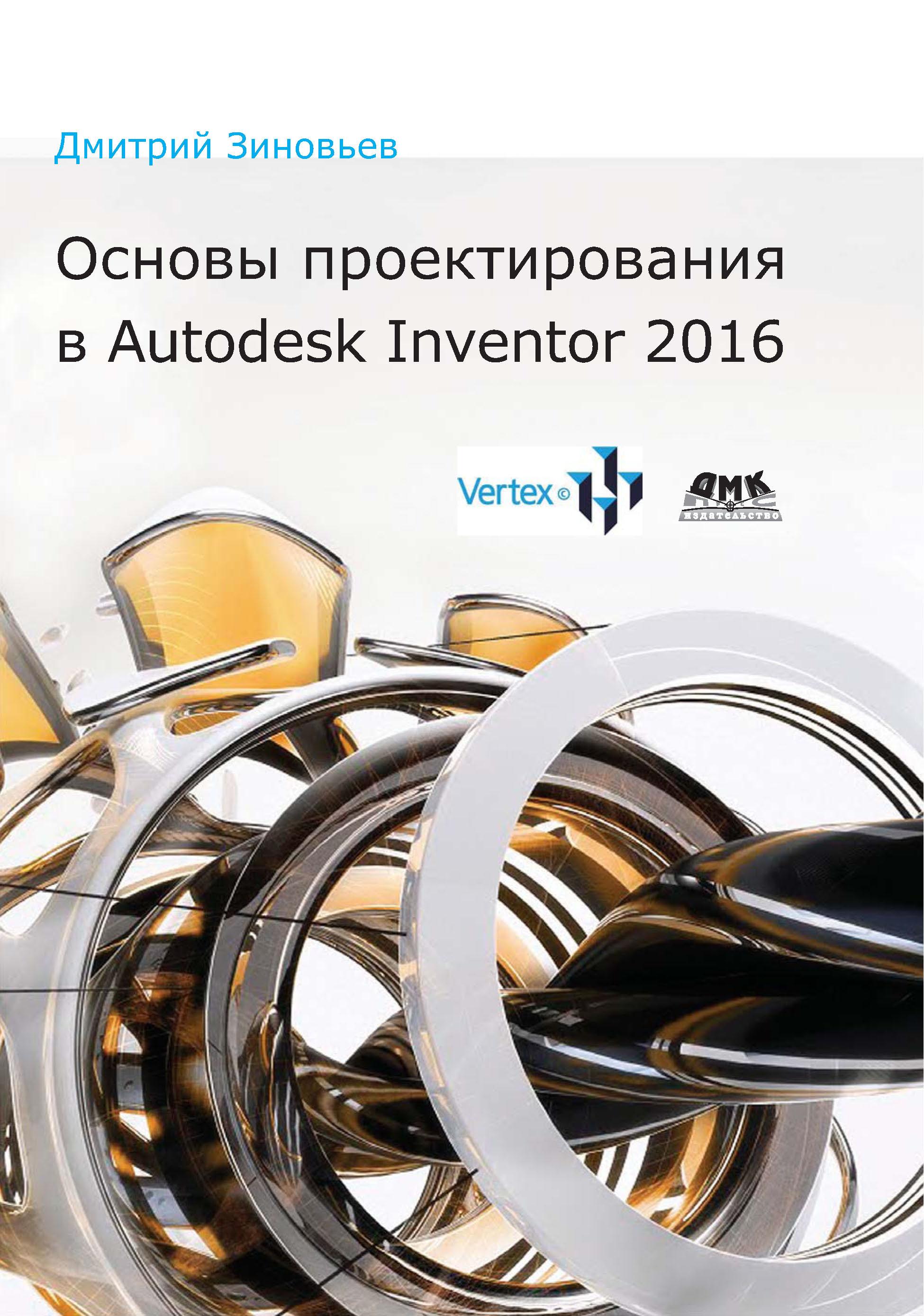 Дмитрий Зиновьев Основы проектирования в Autodesk Inventor 2016 autodesk inventor cd