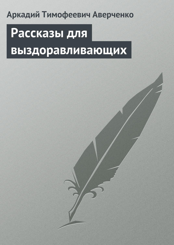 Аркадий Аверченко Рассказы для выздоравливающих аркадий аверченко новогодний тост монолог