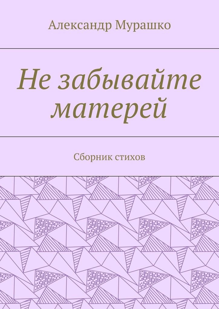 Александр Афанасьевич Мурашко Незабывайте матерей. Сборник стихов