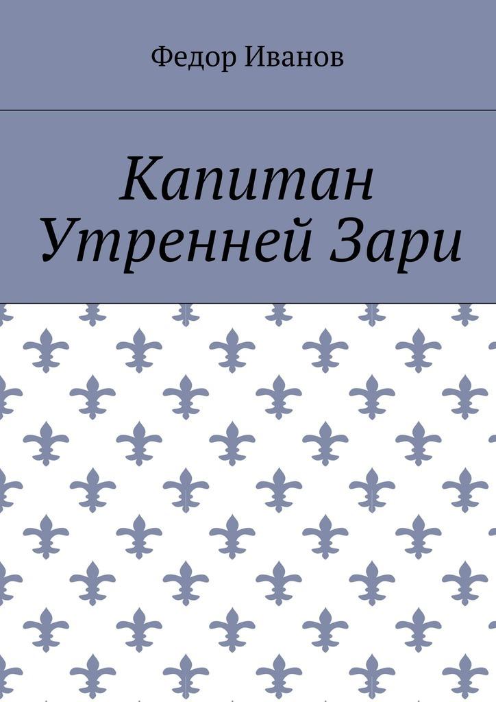 Федор Федорович Иванов Капитан Утренней Зари цена и фото