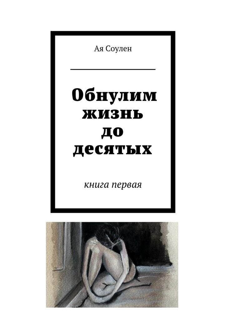 Ая Соулен Обнулим жизнь до десятых. книга первая