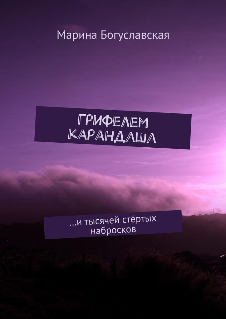 Марина Богуславская Грифелем карандаша. …итысячей стёртых набросков марина богуславская вечность внутристен