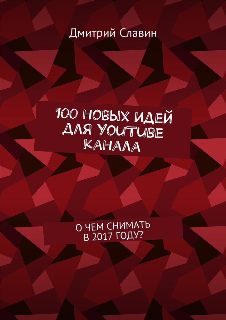 Дмитрий Славин 100новых идей для YouTube канала. О чем снимать в 2017 году? чиампа р как заработать на youtube для чайников