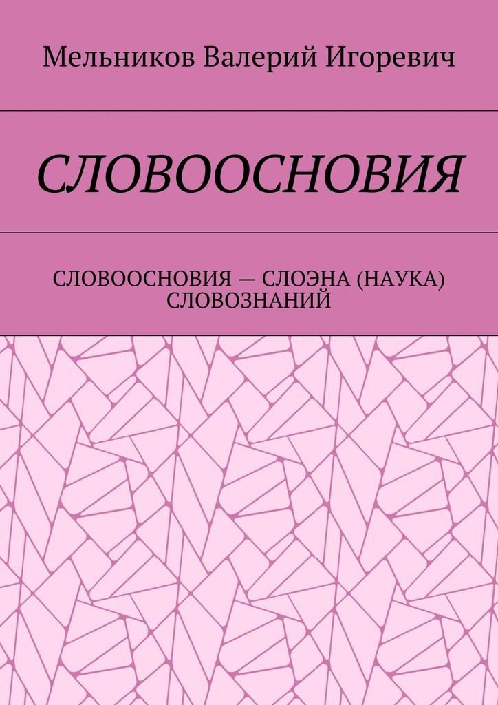 Валерий Игоревич Мельников СЛОВООСНОВИЯ. СЛОВООСНОВИЯ– СЛОЭНА (НАУКА) СЛОВОЗНАНИЙ цены онлайн
