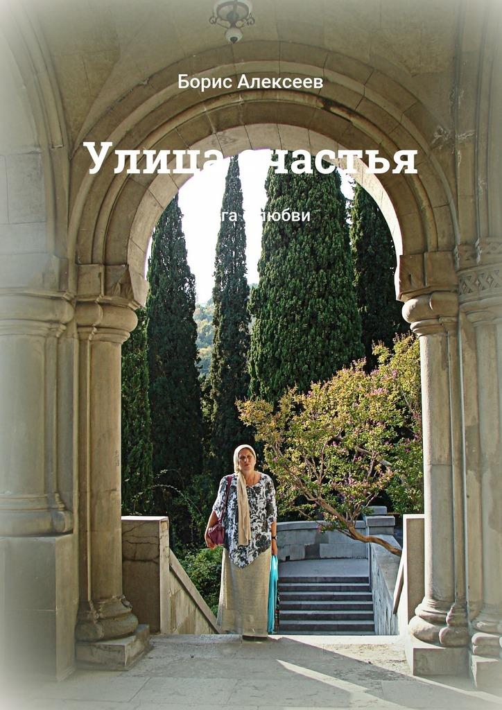 Борис Алексеев Улица счастья. Книга олюбви борис алексеев украина идёт охота налюбовь