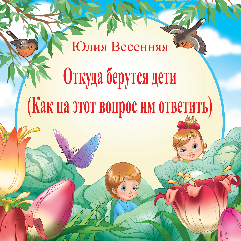 Юлия Весенняя Откуда берутся дети: Как на этот вопрос им ответить яковлева юлия дети ворона