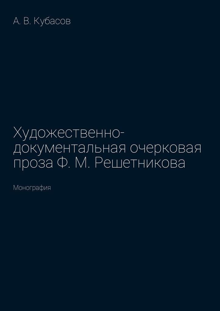 Художественно-документальная очерковая проза Ф.М.Решетникова. Монография