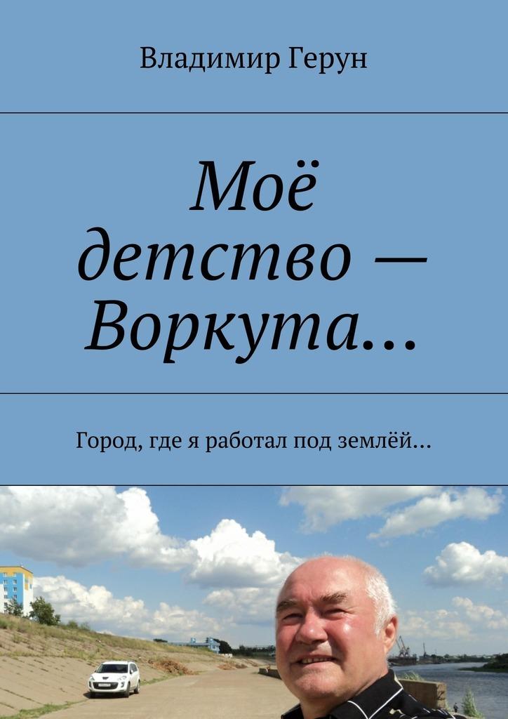 Владимир Герун Моё детство– Воркута… Город, где я работал под землёй…