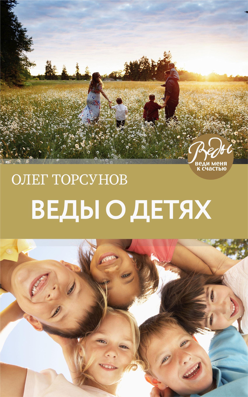 Олег Торсунов Веды о детях. Как воспитать хороших детей рич д характер как воспитать в детях самое главное
